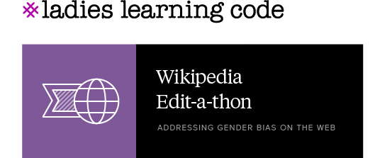 Ladies Learning Code. Wikipedia Edit-a-thon. Addressing Gender Bias on the web.