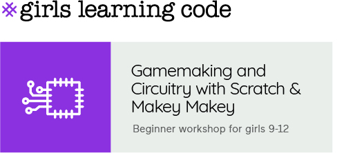 Girls Learning Code. Gamemaking and Circuitry with Scratch & Makey Makey. Beginner workshop for ages 9-12.