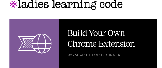 Ladies Learning Code. Build Your Own Chrome Extension. JavaScript for Beginners.