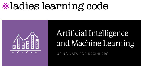 Ladies Learning Code. Artificial Intelligence and Machine Learning. Using Data for Beinners