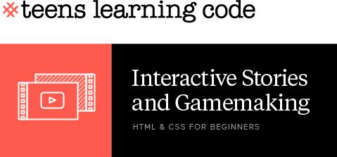 Teens Learning Code. HTML & CSS For Beginners. Interactive Stories & Gamemaking. Beginner workshop for teens.