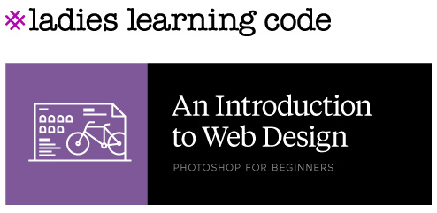 Ladies Learning Code. An Introduction to Web Design. Photoshop for Beginners.
