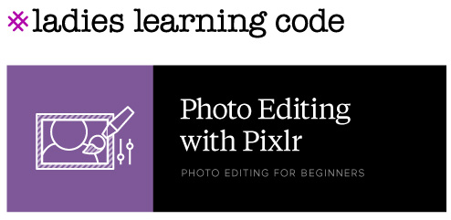 Ladies Learning Code. Photo Editing with Pixlr. Photo Editing for Beginners.