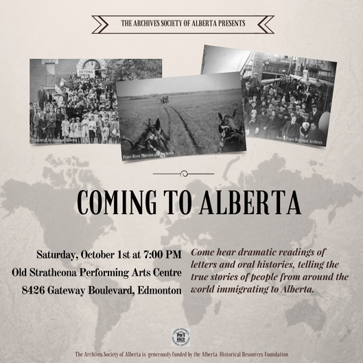 The Archives Society of Alberta presents Coming to Alberta. Come hear dramatic readings of letters and oral histories from archives across the province, telling the true stories of people from around the world immigrating to Alberta. Saturday, October 1 at 7 pm at the Old Strathcona Performing Arts Centre, Edmonton.
