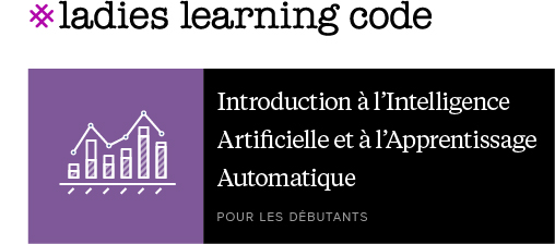 Ladies Learning Code.Introduction à l'Intelligence Artificielle et à l'Apprentissage Automatique. Pour les débutants.