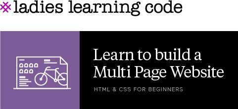 Ladies Learning Code. Learn how to build a multi page website. HTML & CSS for beginners.