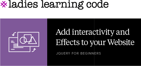 Ladies Learning Code. Add Interactivity and effects to your website. jQuery for Beginners.