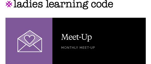 Ladies Learning Code. Meet-Up. Monthly Meet-Up.