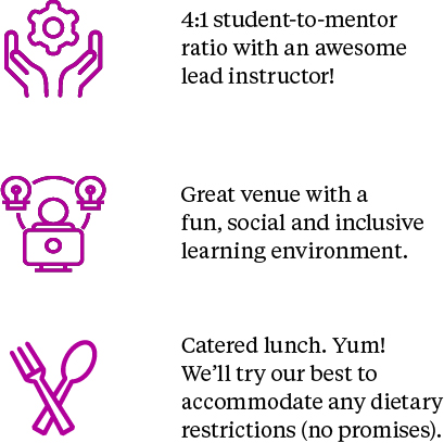 4:1 student-to-mentor ratio with an awesome lead instructor. Great venue with a fun, social and inclusive learning environment. Catered lunch. Yum! We'll try our best to accommodate any dietary restrictions (no promises)!