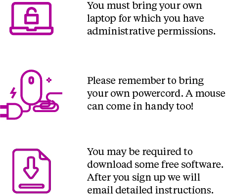 You must bring your own laptop for which you have administrative permission. Please remember to bring your own powercord. A mouse can come in handy too! You may be required to download some free software. After you sign up we will email detailed instructions.