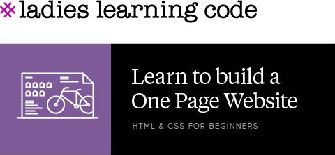 Ladies Learning Code. Learn how to build a one page website. HTML & CSS for Beginners.