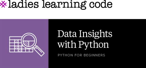 Ladies Learning Code. Data Insights with Python. Python for Beginners.