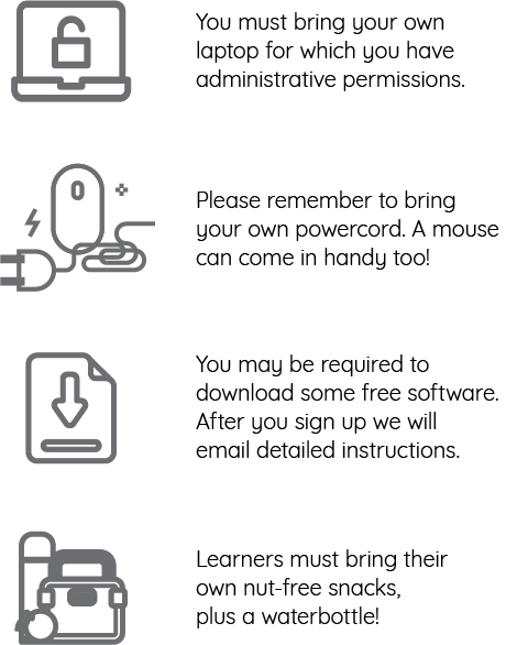 You must bring your own laptop for which you have administrative permission. Please remember to bring your own powercord. A mouse can come in handy too! You may be required to download some free software. After you sign up we will email detailed instructions. Learners must bring their own nut-free snacks, plus a waterbottle!