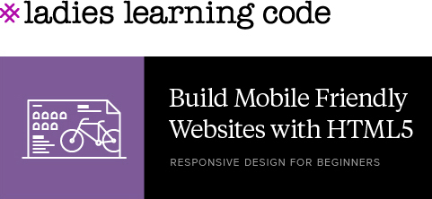 Ladies Learning Code. Build Mobile Friendly websites with HTML5. Response Design for Beginners.
