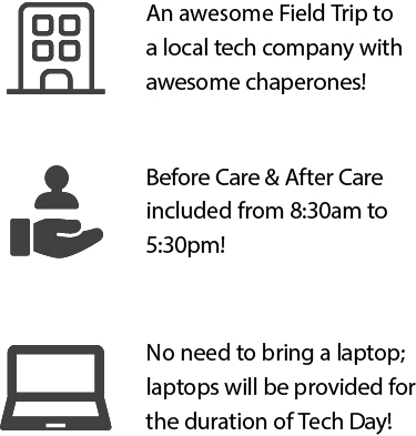 An awesome field trip to a local tech company with awesome chaperones. Before & After Care included from 8:30am to 5:30pm! No need to bring a laptop; laptops will be provided for the full duration of Tech Day.