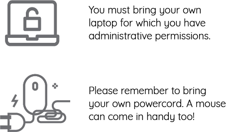 You must bring your own laptop for which you have administrative permission. Please remember to bring your own powercord. A mouse can come in handy too!