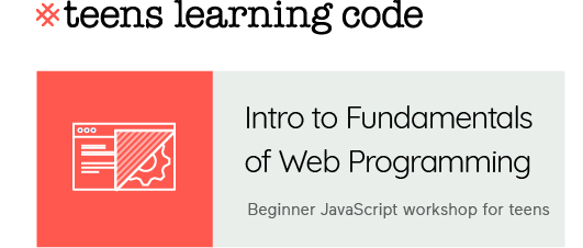 Teens Learning Code. Intro to Fundamentals of Web Programming. Beginner JavaScript workshop for teens.