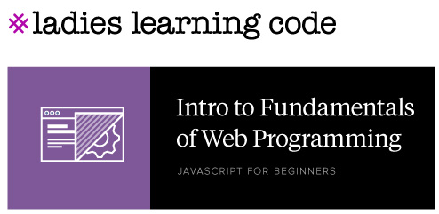 Ladies Learning Code. Intro to Fundamentals of Web Programming. JavaScript for Beginners.