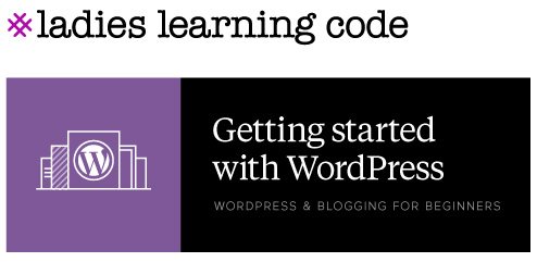 Ladies Learning Code. Getting Started with WordPress & Blogging. WordPress & Blogging for Beginners.