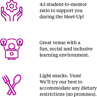 4:1 student-to-mentor to support you during the meet-up. Great venue with a fun, social and inclusive learning environment. Light snack! Yum! We'll try our best to accommodate any dietary restrictions (no promises)!