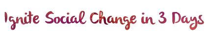 Ignite Social Change in 3 Days