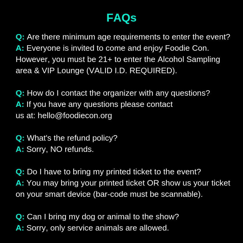 Q: Are there minimum age requirements to enter the event?   A: Everyone is invited to come and enjoy Foodie Con. However, you must be 21+ to enter the Alcohol Sampling area & VIP Lounge (VALID I.D. REQUIRED).Q: How do I contact the organizer with any questions?  A: If you have any questions please contact us at: hello@foodiecon.orgQ: What's the refund policy?  A: Sorry, NO refunds.  Q: Do I have to bring my printed ticket to the event?  A: You may bring your printed ticket OR show us your ticket on your smart device (bar-code must be scannable).Q: Can I bring my dog or animal to the show?  A: Sorry, only service animals are allowed.