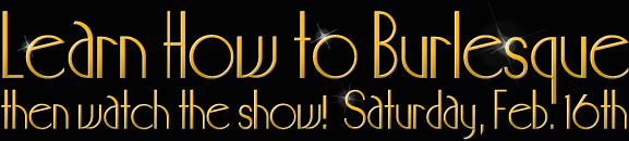 Learn How to Burlesque, then Join Us for the Show | Saturday 2/16/13