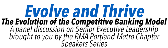 Evolve and Thrive: The Evolution of the Competitive Banking Model. A panel discussion on Senior Executive Leadership brought to you by the RMA Portland Metro Chapter Speakers Series