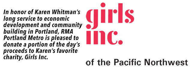 In honor of Karen Whitman's long service to economic development and community building in Portland, RMA Portland Metro is pleased to donate a portion of the day's proceeds to Karen's favorite charity, Girls Inc.