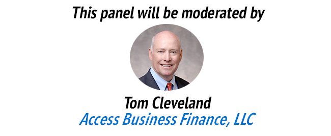 This panel will be moderated by Tom Cleveland of Access Business Finance, LLC.