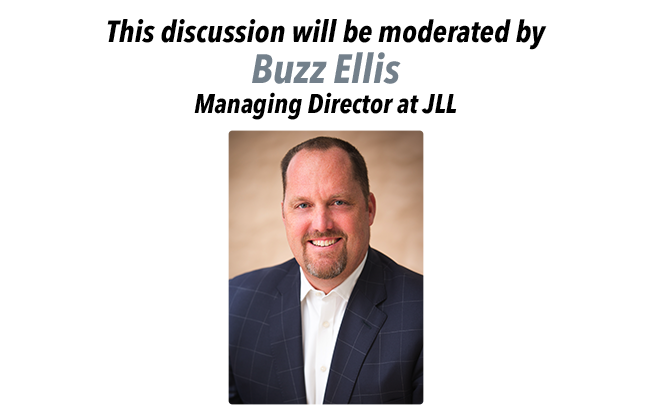 This discussion will be moderated by Buzz Ellis, Managing Director of JLL.
