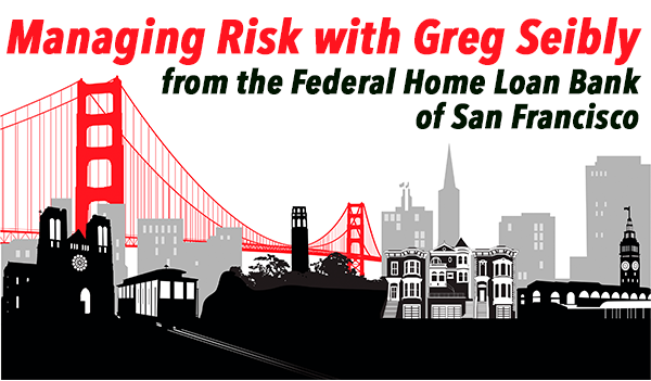Managing Risk with Greg Siebly from the Federal Home Loan Bank of San Francisco
