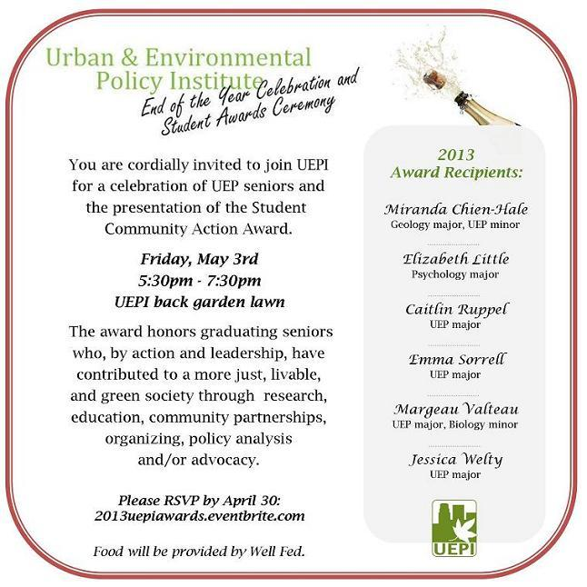 You are cordially invited to join UEPI  for a celebration of UEP seniors and the presentation of the Student  Community Action Award. Friday, May 3rd 5:30pm - 7:30pm UEPI back garden lawn  The award honors graduating seniors who, by action and leadership, have  contributed to a more just, livable,  and green society through  research,  education, community partnerships,  organizing, policy analysis  and/or advocacy. Please RSVP by April 30: 2013uepiawards.eventbrite.com Food will be provided by Well Fed.