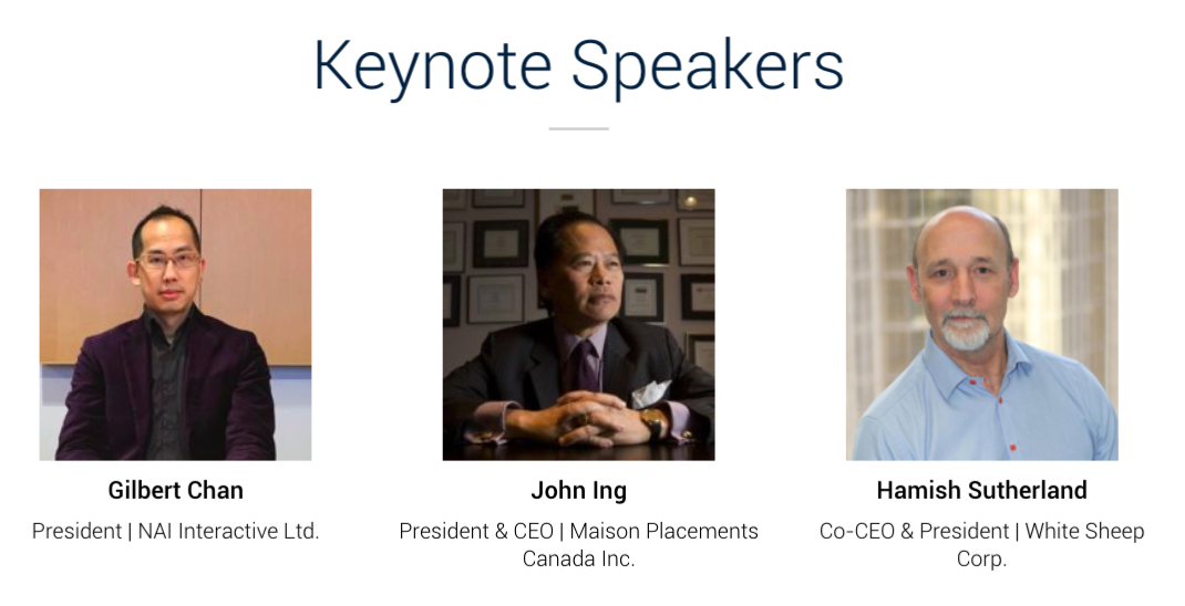 Keynote Speakers Gilbert Chan Gilbert Chan President | NAI Interactive Ltd. John Ing John Ing President & CEO | Maison Placements Canada Inc. Hamish Sutherland Hamish Sutherland Co-CEO & President | White Sheep Corp.
