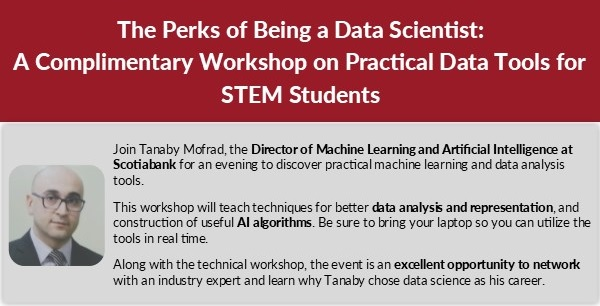 Join Tanaby Mofrad, the Director of Machine Learning and Artificial Intelligence at Scotiabank for an evening to discover practical machine learning and data analysis tools. This workshop will teach techniques for better data analysis and representation, and construction of useful AI algorithms. Be sure to bring your laptop so you can utilize the tools in real time. Along with the technical workshop, the event is an excellent opportunity to network with an industry expert and learn why Tanaby chose data science as his career.