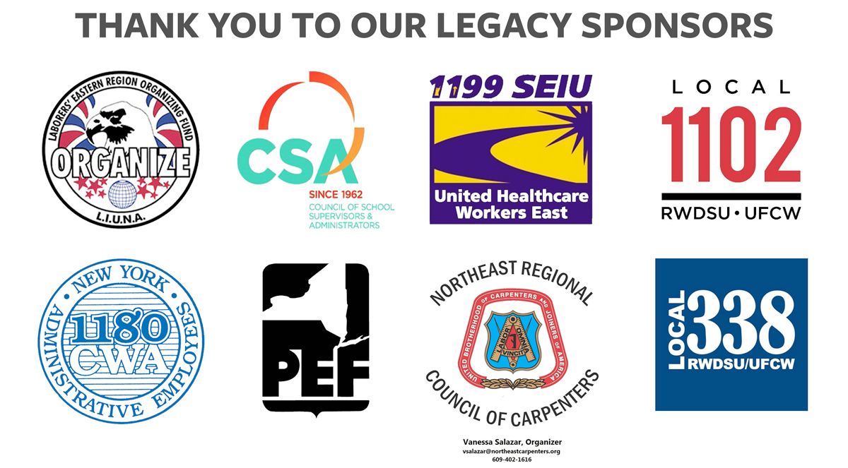 Thanks to our Legacy Sponsors: Laborers' Eastern Region Organizing Fund, Council of School Supervisors & Administrators, 1199 SEIU United Healthcare Workers East, Northeast Regional Council of Carpenters, CWA 1180, and PEF