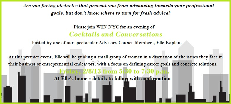 Are you facing obstacles that prevent you from advancing towards your professional goals, but don't know where to turn for fresh advice? Please join WIN NYC for an evening of Cocktails and Conversations, hosted by one of our spectacular Advisory Council Members, Elle Kaplan. At this premier event, Elle will be guiding a small group of women in a discussion of the issues they face in their business or entrepreneurial endeavors, with a focus on defining career goals and concrete solutions. Friday, 2/8/13 from 5:30 to 7:30 p.m. The event will be hosted at Elle's home - more details to follow with confirmation
