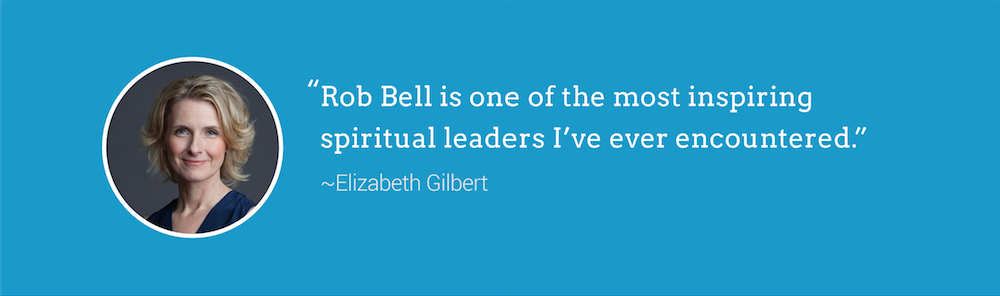 Rob Bell is one of the most inspiring spiritual teachers I've ever encountered ~ Liz Gilbert