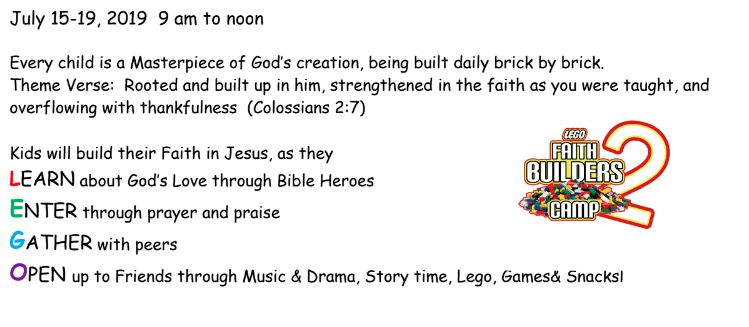 July 15-19, 2019 9 am to noon Every child is a Masterpiece of God's creation, being built daily brick by brick. Theme Verse: Rooted and built up in him, strengthened in the faith as you were taught, and overflowing with thankfulness (Colossians 2:7) Kids will build their Faith in Jesus, as they LEARN about God's Love through Bible Heroes ENTER through prayer and praise GATHER with peers OPEN up to Friends through Music & Drama, Story time, Lego, Games& Snacksl
