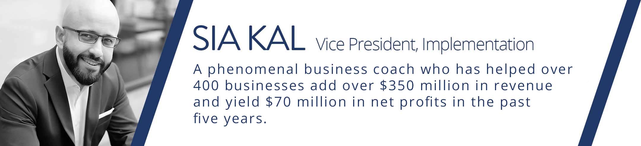 kickstart is presented by Sia Kal, a phenomenal business coach who has helped over 400 businesses add over $350 million in revenue and yield $70 million in net profits in the past 5 years.