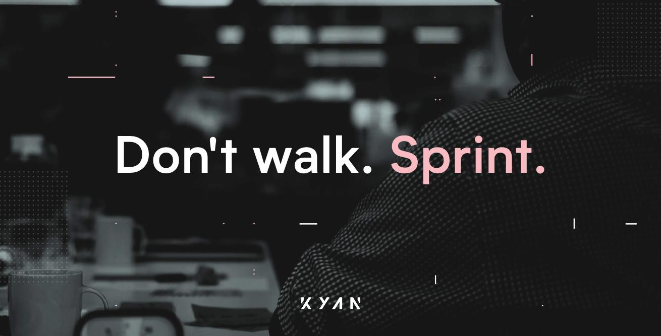 Don't walk. Sprint. Kyan.