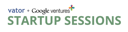 Google Ventures and Vator's Startup Sessions