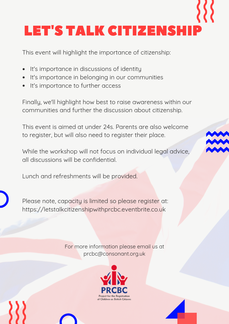"Image shows PRCBC flyer for this event. On a cream-coloured background features a semi-transparent flag of the United Kingdom. At the top of the flyer in bold, red text reads: ""Let's Talk Citizenship"". In smaller, black writing reads: ""This event will highlight the importance of citizenship: It's importance in discussions of identity. It's importance in belonging in our communities. It's importance to further access. Finally, we'll highlight how best to raise awareness within our communities and further the discussion about citizenship. This event is aimed at under 24s. Parents are also welcome to register, but will also need to register their place. While the workshop will not focus on individual legal advice, all discussions will be confidential. Lunch and refreshments will be provided. Please note, capacity is limited so please register at https://letstalkcitizenshipwithprcbc.eventbrite.co.uk"". At the bottom of the flyer is the PRCBC logo."