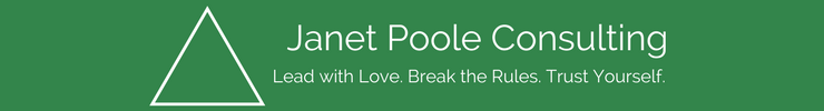 Janet Poole Consulting. Lead with Love. Break the Rules. Trust Yourself.