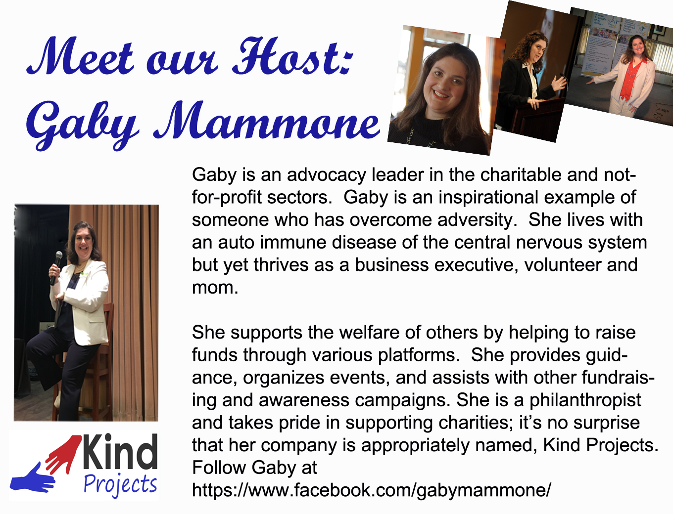 Gaby is an advocacy leader in the charitable and not-for-profit sectors.  Gaby is an inspirational example of someone who has overcome adversity.  She lives with an auto immune disease of the central nervous system but yet thrives as a business executive, volunteer and mom.	She supports the welfare of others by helping to raise funds through various platforms.  She provides guidance, organizes events, and assists with other fundraising and awareness campaigns. She is a philanthropist and takes pride in supporting charities; it's no surprise that her company is appropriately named, Kind Projects.  Follow Gaby at https://www.facebook.com/gabymammone/
