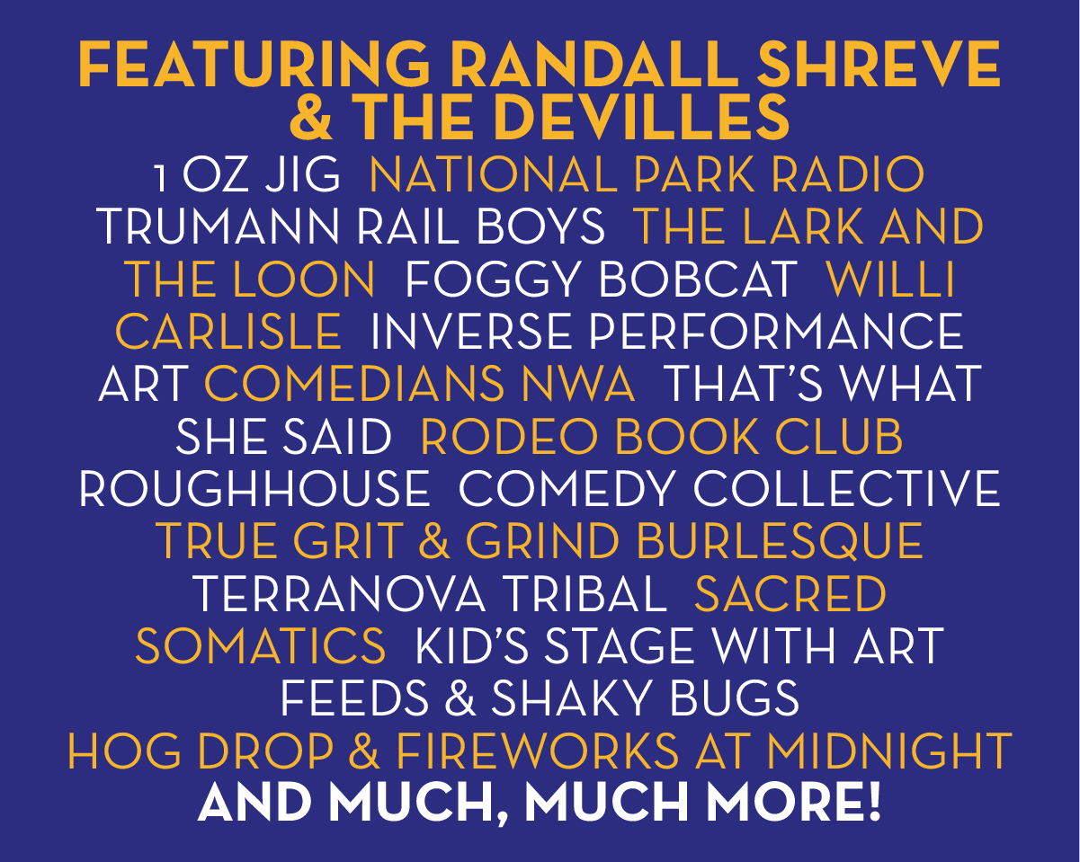 Featuring: Randall Shreve & the Devilles, 1 Oz Jig, National Park Radio, Trumann Rail Boys, The Lark and the Loon, Foggy Bobcat, Willi Carlisle, Inverse Performance Art, Comedians NWA, That's What She Said, Rodeo Book Club, Roughhouse Comedy Collective, True Grit & Grind Burlesque, Terranova Tribal, Sacred Somatics, Kid's Stage with Art Feeds, Shaky Bugs & much, much more!!