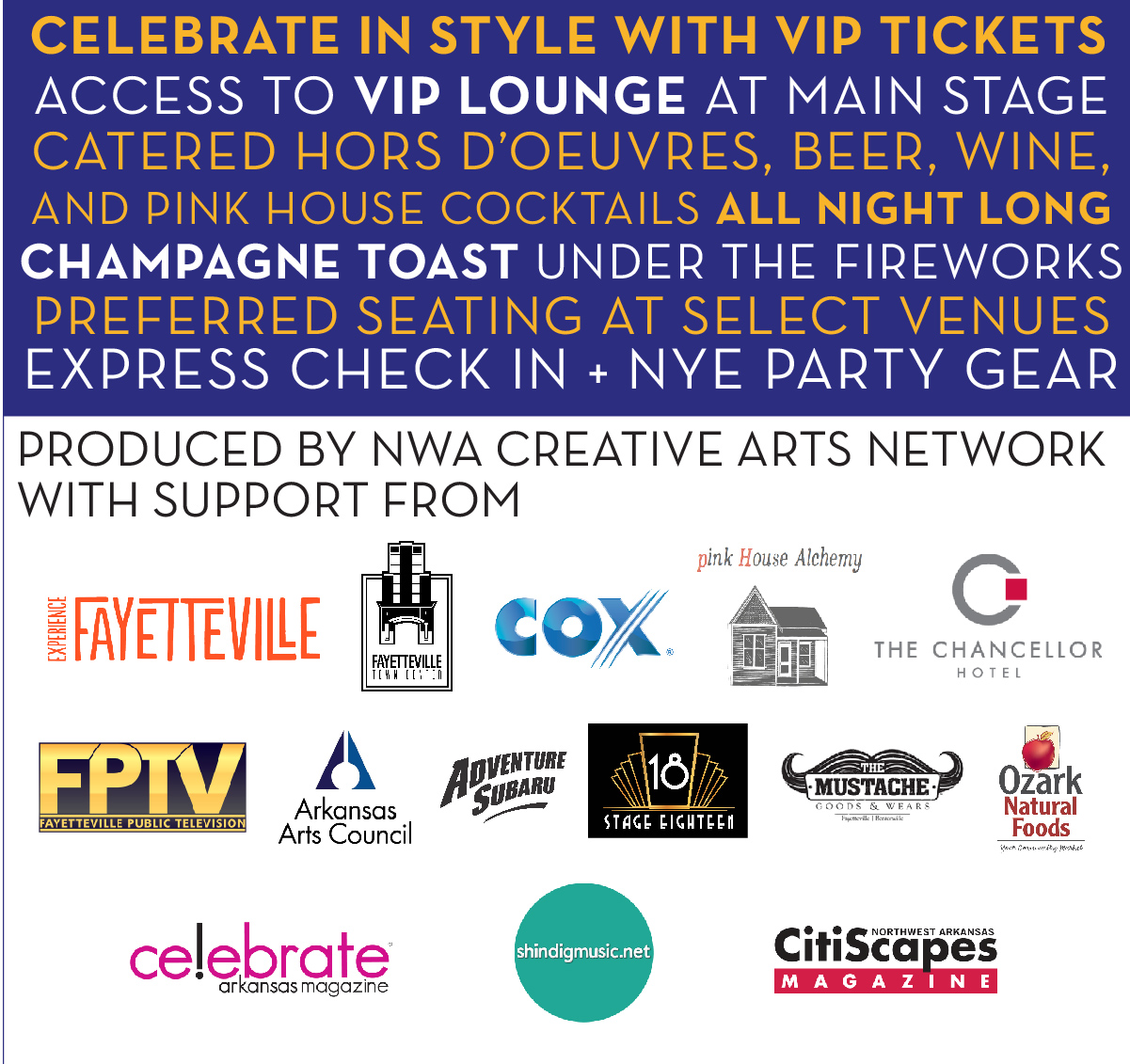 Celebrate in style with VIP tickets with access to the VIP lounge at Main Stage, catered hors d'oeuvres, beer, wine & cocktails all night long. Champagne toast at midnight under the fireworks, preferred seating at select venues, express check in + NYE party gear! Produced by NWA Creative Arts Network, with support from local sponsors.