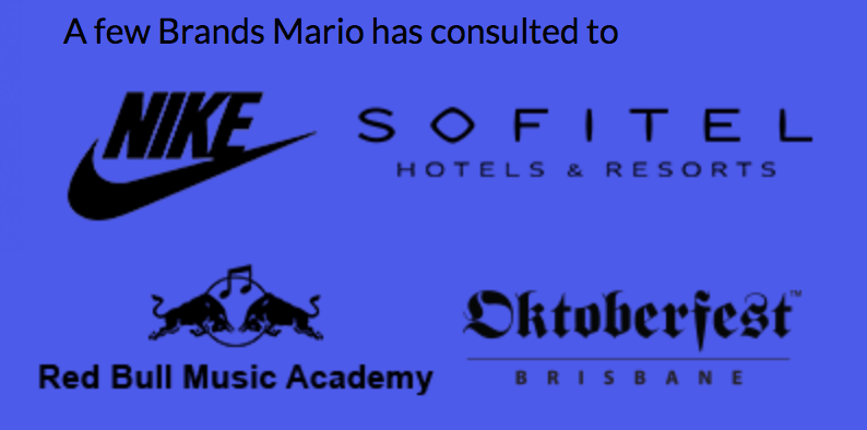 Brands Mario has consulted to include Nike SB, Oktoberfest Brisbane, Sofitel and Red Bull Music Academy.