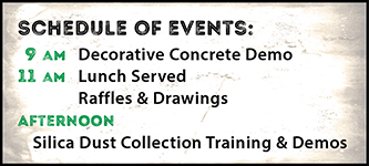 Schedule of events: 9 am - Decorative Concrete Demo; 11 am - Lunch Served Plus Raffles & Drawings; Afternoon - Silica Dust Collection Training & Demos