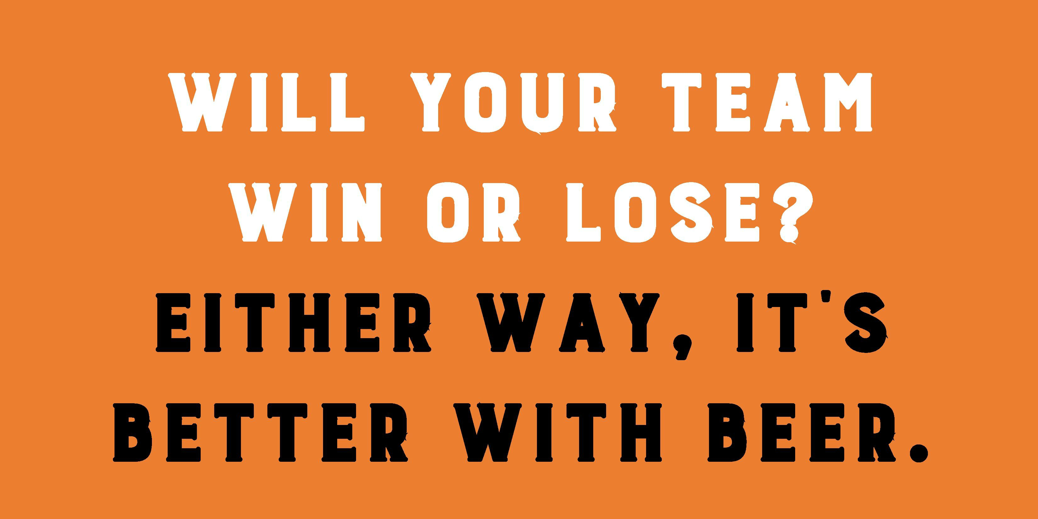 Will your team  win or lose?  Either way, it's better with beer.